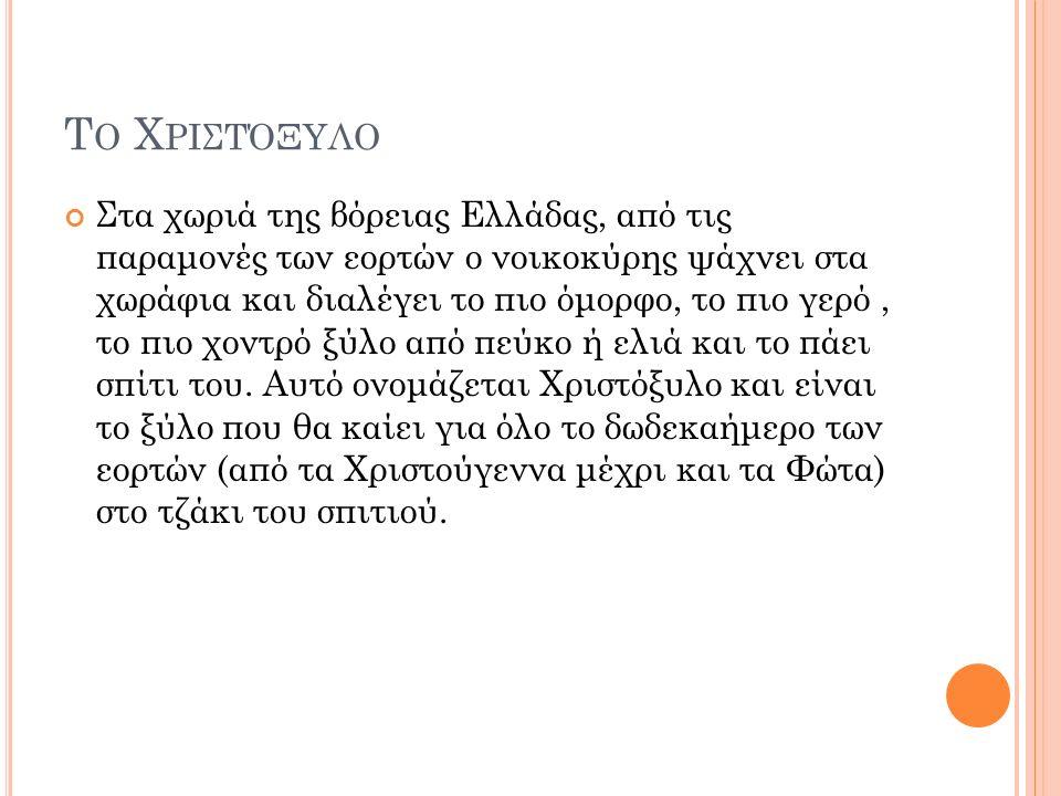 Τ Ο Χ ΡΙΣΤΌΞΥΛΟ Στα χωριά της βόρειας Ελλάδας, από τις παραμονές των εορτών ο νοικοκύρης ψάχνει στα χωράφια και διαλέγει το πιο όμορφο, το πιο γερό, το πιο χοντρό ξύλο από πεύκο ή ελιά και το πάει σπίτι του.
