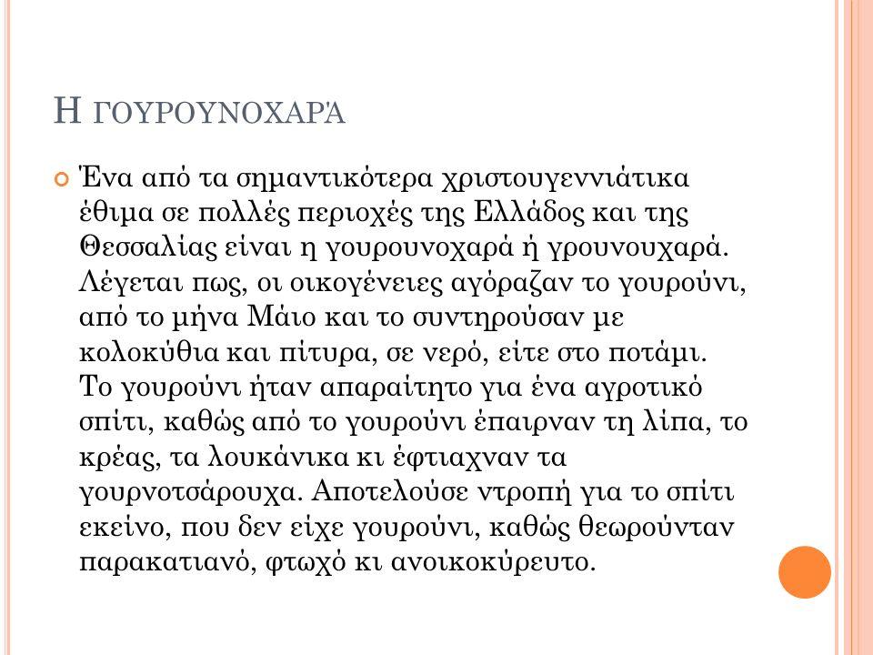 Η ΓΟΥΡΟΥΝΟΧΑΡΆ Ένα από τα σημαντικότερα χριστουγεννιάτικα έθιμα σε πολλές περιοχές της Ελλάδος και της Θεσσαλίας είναι η γουρουνοχαρά ή γρουνουχαρά.