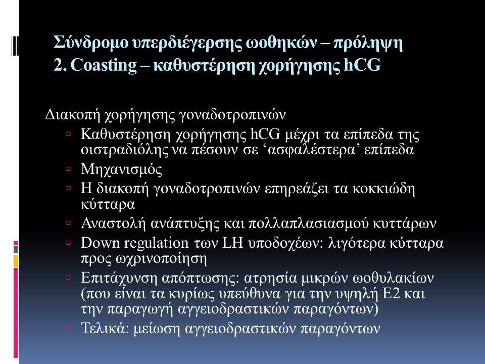 Σύνδρομο υπερδιέγερσης ωοθηκών – πρόληψη 2. Coasting – καθυστέρηση χορήγησης hCG Διακοπή χορήγησης γοναδοτροπινών  Καθυστέρηση χορήγησης hCG μέχρι τα