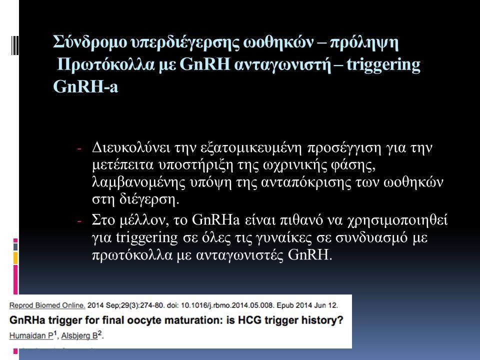 Σύνδρομο υπερδιέγερσης ωοθηκών – πρόληψη Πρωτόκολλα με GnRH ανταγωνιστή – triggering GnRH-a - Διευκολύνει την εξατομικευμένη προσέγγιση για την μετέπε