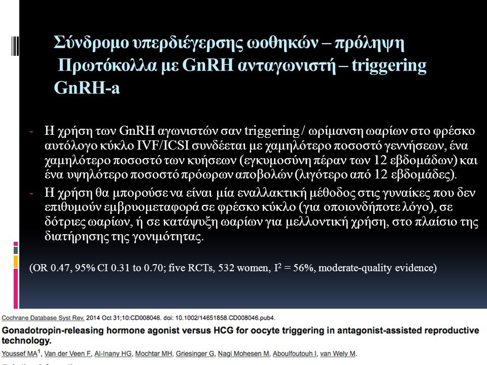 Σύνδρομο υπερδιέγερσης ωοθηκών – πρόληψη Πρωτόκολλα με GnRH ανταγωνιστή – triggering GnRH-a - Η χρήση των GnRH αγωνιστών σαν triggering / ωρίμανση ωαρίων στο φρέσκο αυτόλογο κύκλο IVF/ICSI συνδέεται με χαμηλότερο ποσοστό γεννήσεων, ένα χαμηλότερο ποσοστό των κυήσεων (εγκυμοσύνη πέραν των 12 εβδομάδων) και ένα υψηλότερο ποσοστό πρόωρων αποβολών (λιγότερο από 12 εβδομάδες).