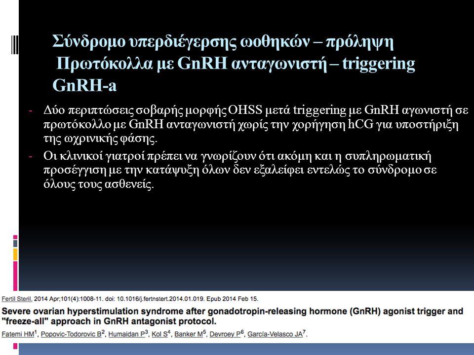 Σύνδρομο υπερδιέγερσης ωοθηκών – πρόληψη Πρωτόκολλα με GnRH ανταγωνιστή – triggering GnRH-a - Δύο περιπτώσεις σοβαρής μορφής OHSS μετά triggering με GnRH αγωνιστή σε πρωτόκολλο με GnRH ανταγωνιστή χωρίς την χορήγηση hCG για υποστήριξη της ωχρινικής φάσης.