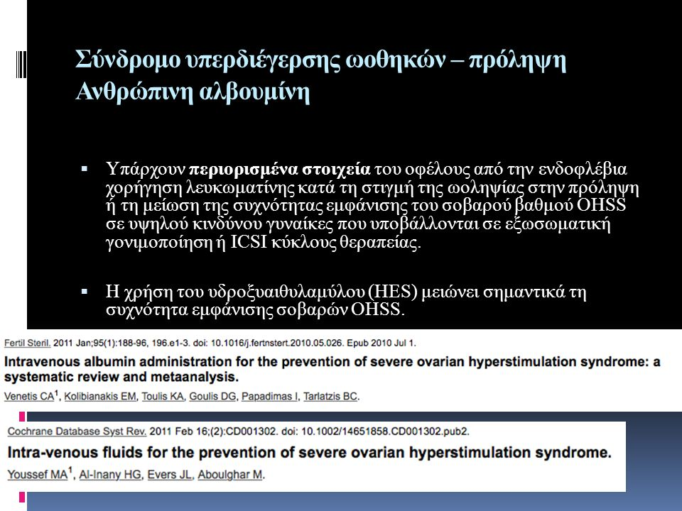 Σύνδρομο υπερδιέγερσης ωοθηκών – πρόληψη Ανθρώπινη αλβουμίνη  Υπάρχουν περιορισμένα στοιχεία του οφέλους από την ενδοφλέβια χορήγηση λευκωματίνης κατά τη στιγμή της ωοληψίας στην πρόληψη ή τη μείωση της συχνότητας εμφάνισης του σοβαρού βαθμού OHSS σε υψηλού κινδύνου γυναίκες που υποβάλλονται σε εξωσωματική γονιμοποίηση ή ICSI κύκλους θεραπείας.