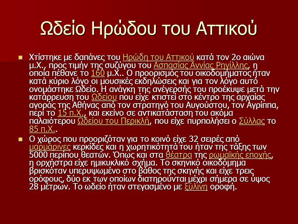 Ωδείο Ηρώδου του Αττικού Χτίστηκε με δαπάνες του Ηρώδη του Αττικού κατά τον 2ο αιώνα μ.Χ., προς τιμήν της συζύγου του Ασπασίας Αννίας Ρηγίλλης, η οποία πέθανε το 160 μ.Χ..