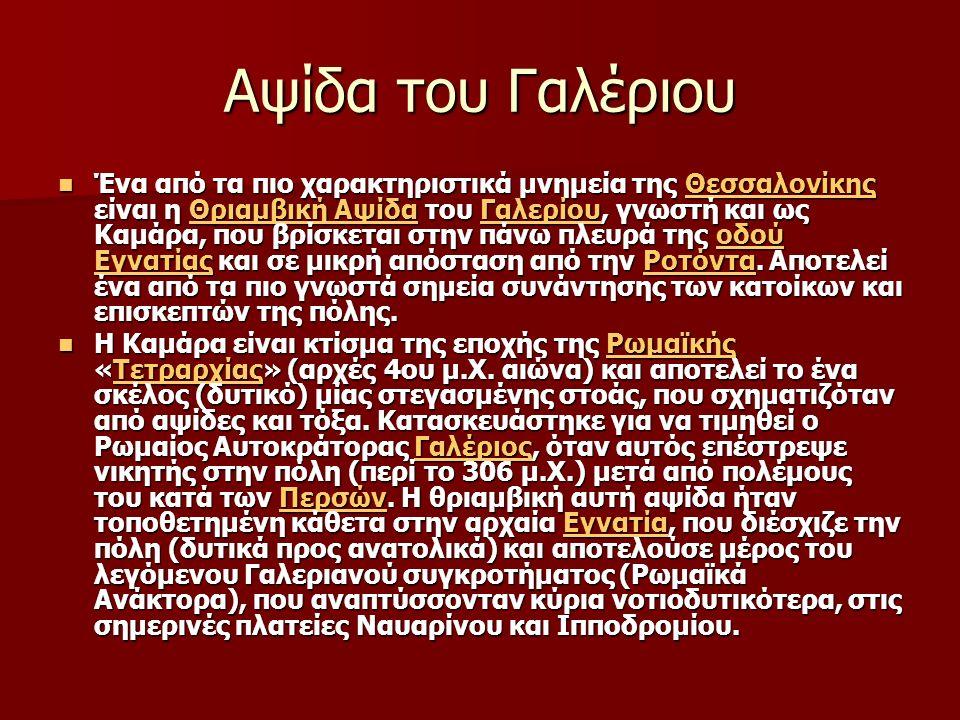 Αψίδα του Γαλέριου Ένα από τα πιο χαρακτηριστικά μνημεία της Θεσσαλονίκης είναι η Θριαμβική Αψίδα του Γαλερίου, γνωστή και ως Καμάρα, που βρίσκεται στην πάνω πλευρά της οδού Εγνατίας και σε μικρή απόσταση από την Ροτόντα.