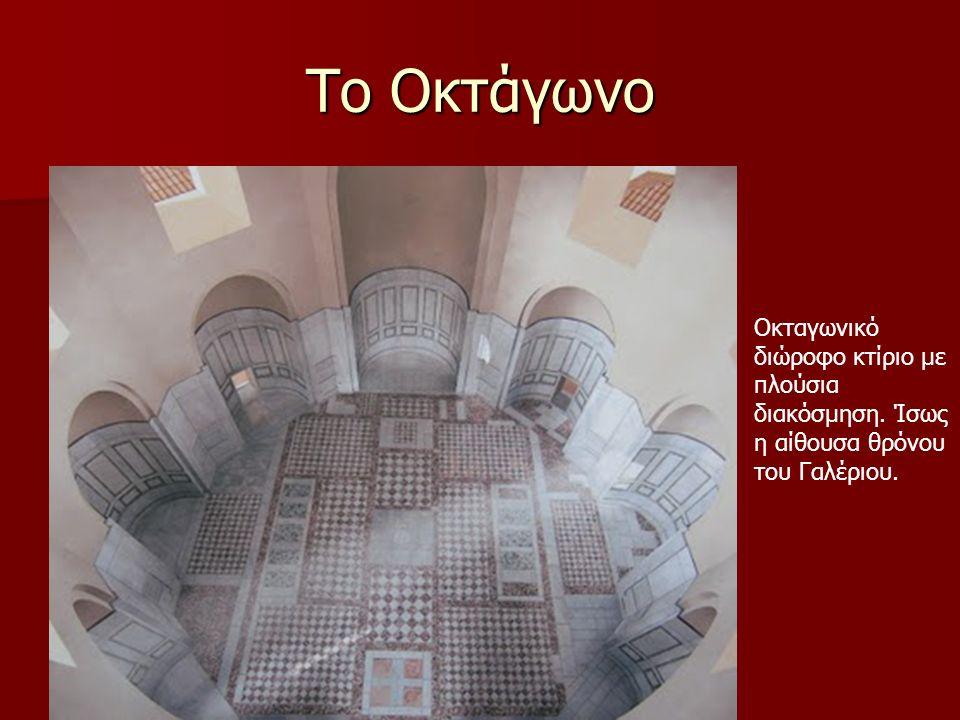 Το Οκτάγωνο Οκταγωνικό διώροφο κτίριο με πλούσια διακόσμηση. Ίσως η αίθουσα θρόνου του Γαλέριου.