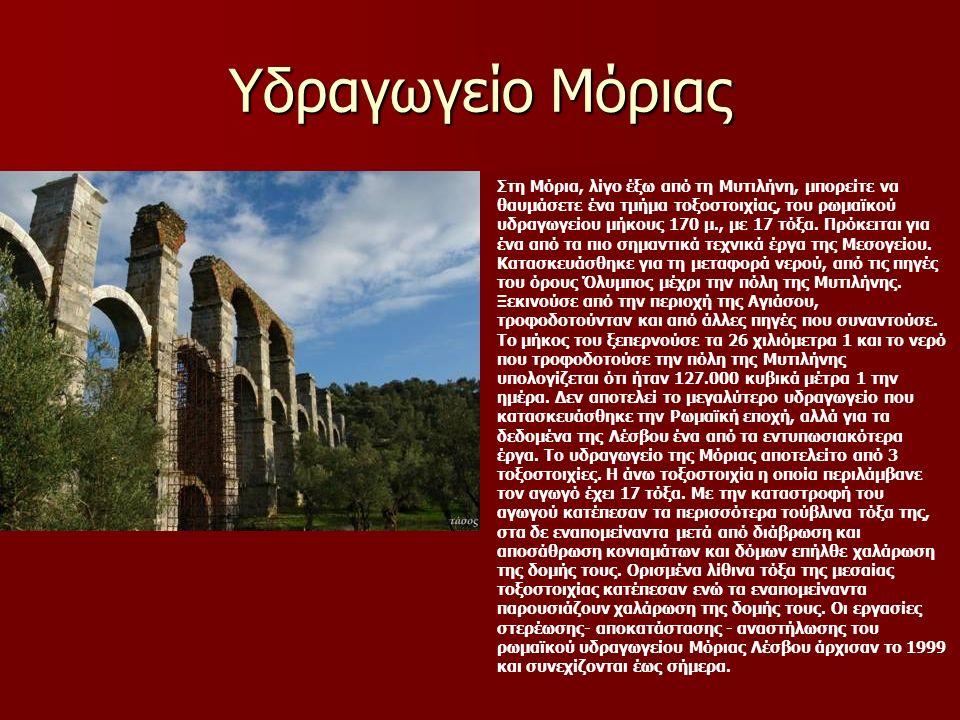 Υδραγωγείο Μόριας Στη Μόρια, λίγο έξω από τη Μυτιλήνη, μπορείτε να θαυμάσετε ένα τμήμα τοξοστοιχίας, του ρωμαϊκού υδραγωγείου μήκους 170 μ., με 17 τόξα.