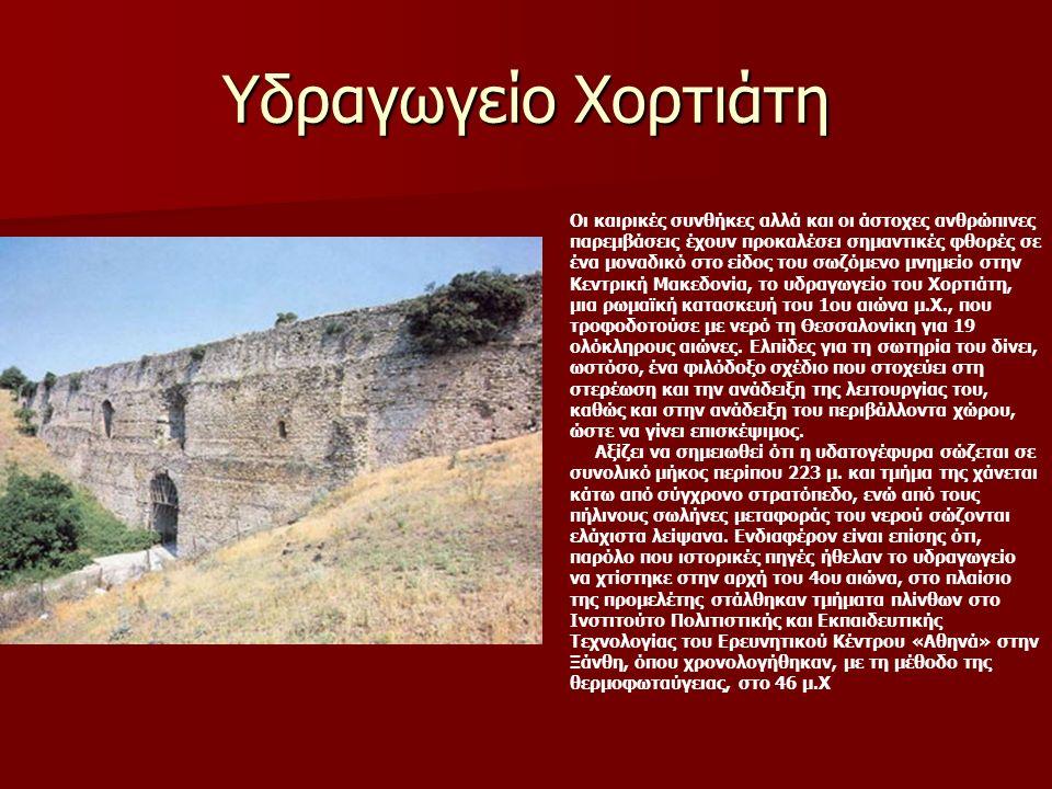 Υδραγωγείο Χορτιάτη Οι καιρικές συνθήκες αλλά και οι άστοχες ανθρώπινες παρεμβάσεις έχουν προκαλέσει σημαντικές φθορές σε ένα μοναδικό στο είδος του σωζόμενο μνημείο στην Κεντρική Μακεδονία, το υδραγωγείο του Χορτιάτη, μια ρωμαϊκή κατασκευή του 1ου αιώνα μ.Χ., που τροφοδοτούσε με νερό τη Θεσσαλονίκη για 19 ολόκληρους αιώνες.