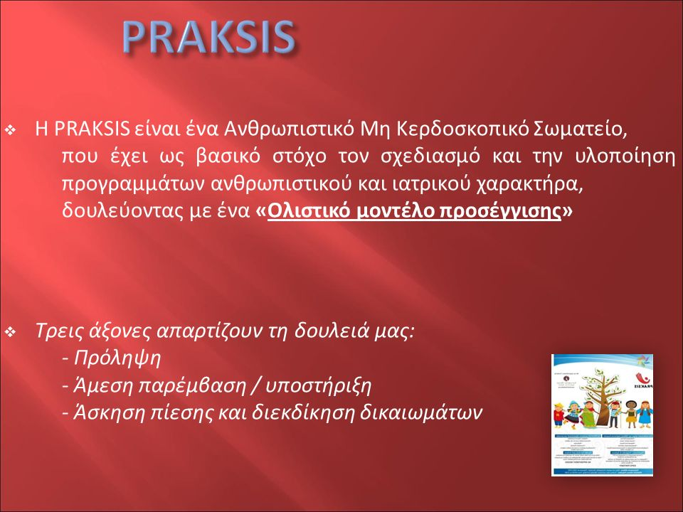  H PRAKSIS είναι ένα Ανθρωπιστικό Μη Κερδοσκοπικό Σωματείο, που έχει ως βασικό στόχο τον σχεδιασμό και την υλοποίηση προγραμμάτων ανθρωπιστικού και ιατρικού χαρακτήρα, δουλεύοντας με ένα «Oλιστικό μοντέλο προσέγγισης»  Τρεις άξονες απαρτίζουν τη δουλειά μας: - Πρόληψη - Άμεση παρέμβαση / υποστήριξη - Άσκηση πίεσης και διεκδίκηση δικαιωμάτων