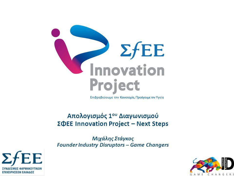 Απολογισμός 1 ου Διαγωνισμού ΣΦΕΕ Innovation Project – Next Steps Μιχάλης Στάγκος Founder Industry Disruptors – Game Changers