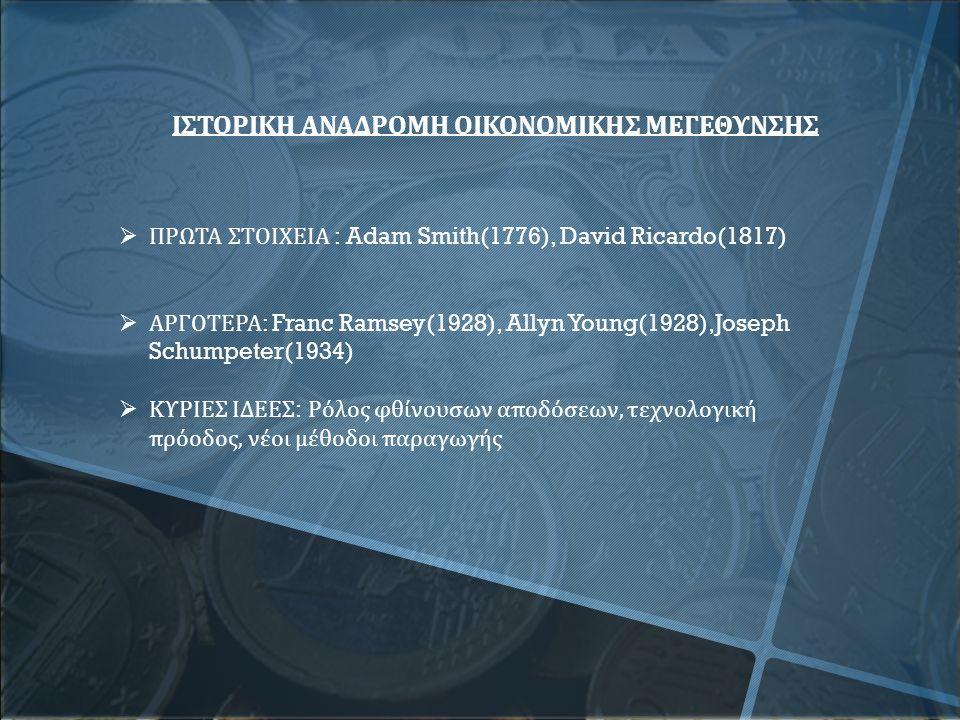 ΙΣΤΟΡΙΚΗ ΑΝΑΔΡΟΜΗ ΟΙΚΟΝΟΜΙΚΗΣ ΜΕΓΕΘΥΝΣΗΣ  ΠΡΩΤΑ ΣΤΟΙΧΕΙΑ : Adam Smith(1776), David Ricardo(1817)  ΑΡΓΟΤΕΡΑ : Franc Ramsey(1928), Allyn Young(1928),Joseph Schumpeter(1934)  ΚΥΡΙΕΣ ΙΔΕΕΣ : Ρόλος φθίνουσων αποδόσεων, τεχνολογική πρόοδος, νέοι μέθοδοι παραγωγής