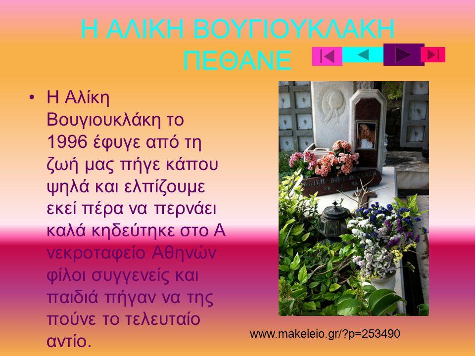 Η ΑΛΙΚΗ ΒΟΥΓΙΟΥΚΛΑΚΗ ΠΕΘΑΝΕ Η Αλίκη Βουγιουκλάκη το 1996 έφυγε από τη ζωή μας πήγε κάπου ψηλά και ελπίζουμε εκεί πέρα να περνάει καλά κηδεύτηκε στο Α νεκροταφείο Αθηνών φίλοι συγγενείς και παιδιά πήγαν να της πούνε το τελευταίο αντίο.