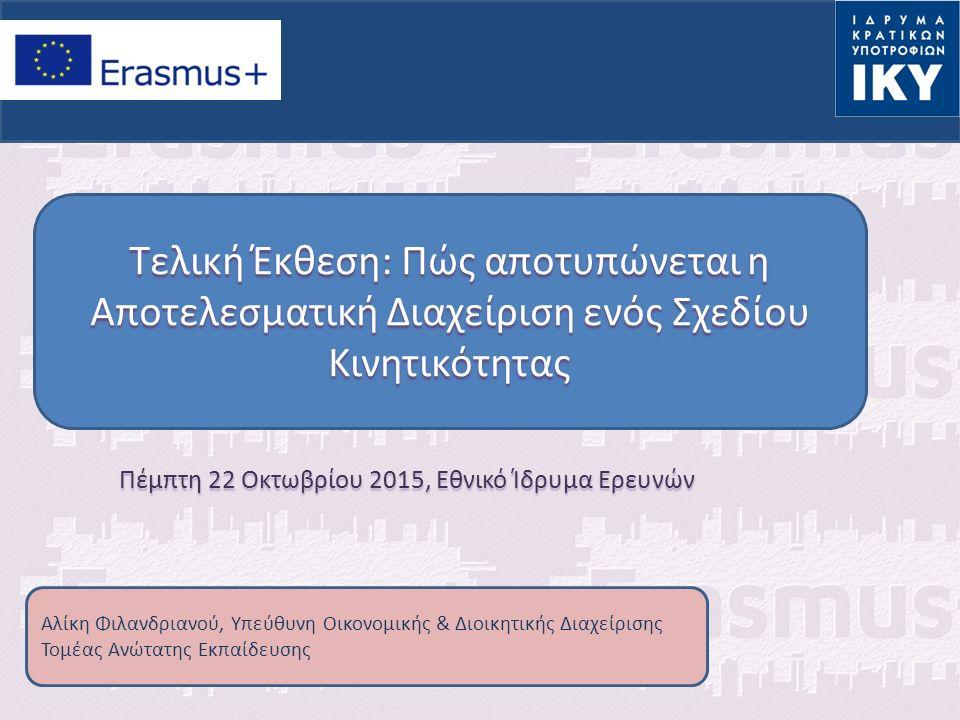 Τελική Έκθεση: Πώςαποτυπώνεται η Αποτελεσματική Διαχείριση ενός Σχεδίου Κινητικότητας Τελική Έκθεση: Πώς αποτυπώνεται η Αποτελεσματική Διαχείριση ενός Σχεδίου Κινητικότητας Αλίκη Φιλανδριανού, Υπεύθυνη Οικονομικής & Διοικητικής Διαχείρισης Τομέας Ανώτατης Εκπαίδευσης Πέμπτη 22 Οκτωβρίου 2015, Εθνικό Ίδρυμα Ερευνών