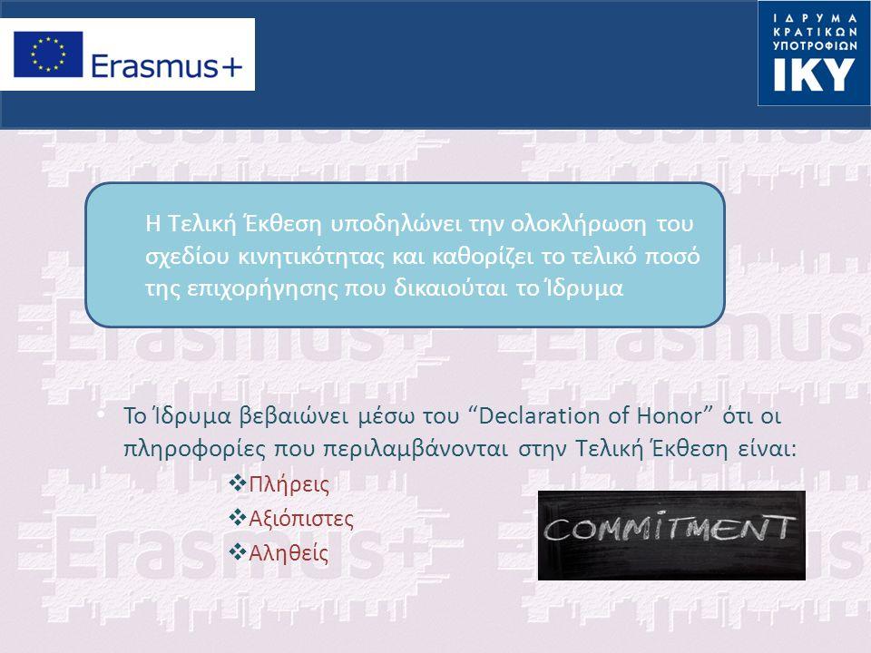 Το Ίδρυμα βεβαιώνει μέσω του Declaration of Honor ότι οι πληροφορίες που περιλαμβάνονται στην Τελική Έκθεση είναι:  Πλήρεις  Αξιόπιστες  Αληθείς Η Τελική Έκθεση υποδηλώνει την ολοκλήρωση του σχεδίου κινητικότητας και καθορίζει το τελικό ποσό της επιχορήγησης που δικαιούται το Ίδρυμα