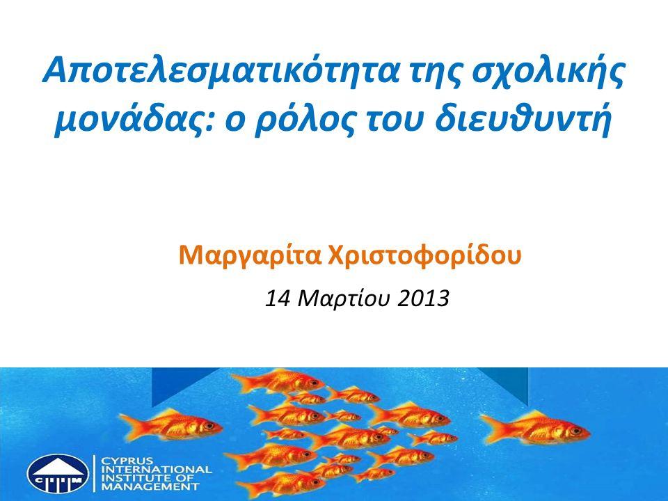 Αποτελεσματικότητα της σχολικής μονάδας: ο ρόλος του διευθυντή Μαργαρίτα Χριστοφορίδου 14 Μαρτίου 2013