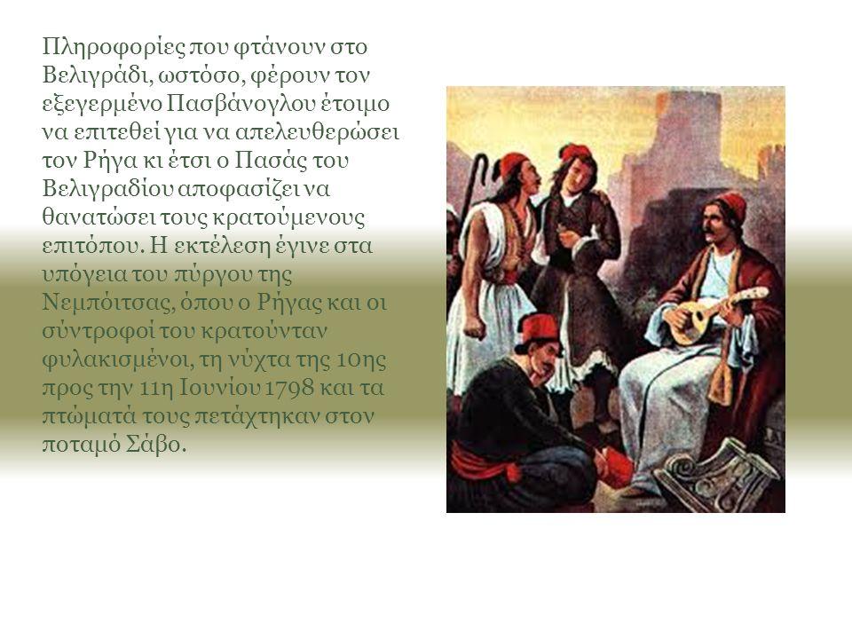 Πληροφορίες που φτάνουν στο Βελιγράδι, ωστόσο, φέρουν τον εξεγερμένο Πασβάνογλου έτοιμο να επιτεθεί για να απελευθερώσει τον Ρήγα κι έτσι ο Πασάς του Βελιγραδίου αποφασίζει να θανατώσει τους κρατούμενους επιτόπου.