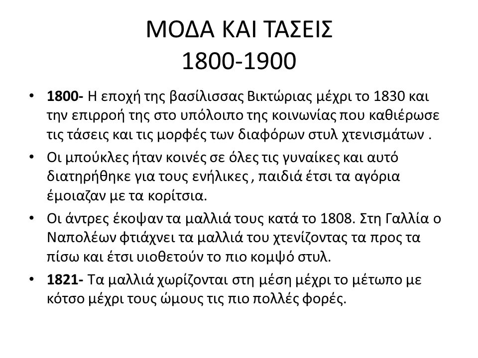 ΜΟΔΑ ΚΑΙ ΤΑΣΕΙΣ 1800-1900 1800- Η εποχή της βασίλισσας Βικτώριας μέχρι το 1830 και την επιρροή της στο υπόλοιπο της κοινωνίας που καθιέρωσε τις τάσεις και τις μορφές των διαφόρων στυλ χτενισμάτων.