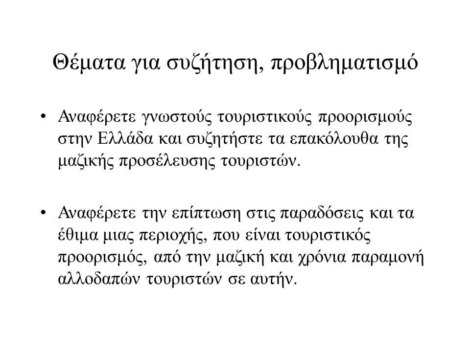 Θέματα για συζήτηση, προβληματισμό Αναφέρετε γνωστούς τουριστικούς προορισμούς στην Ελλάδα και συζητήστε τα επακόλουθα της μαζικής προσέλευσης τουριστών.