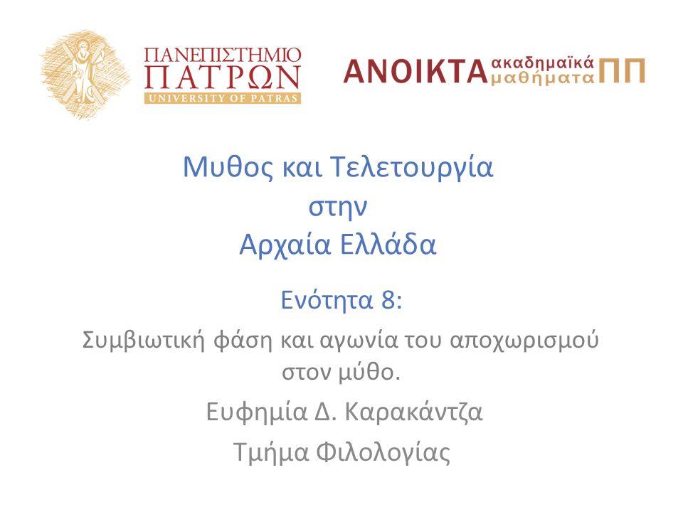 Μυθος και Τελετουργία στην Αρχαία Ελλάδα Ενότητα 8: Συμβιωτική φάση και αγωνία του αποχωρισμού στον μύθο. Ευφημία Δ. Καρακάντζα Τμήμα Φιλολογίας
