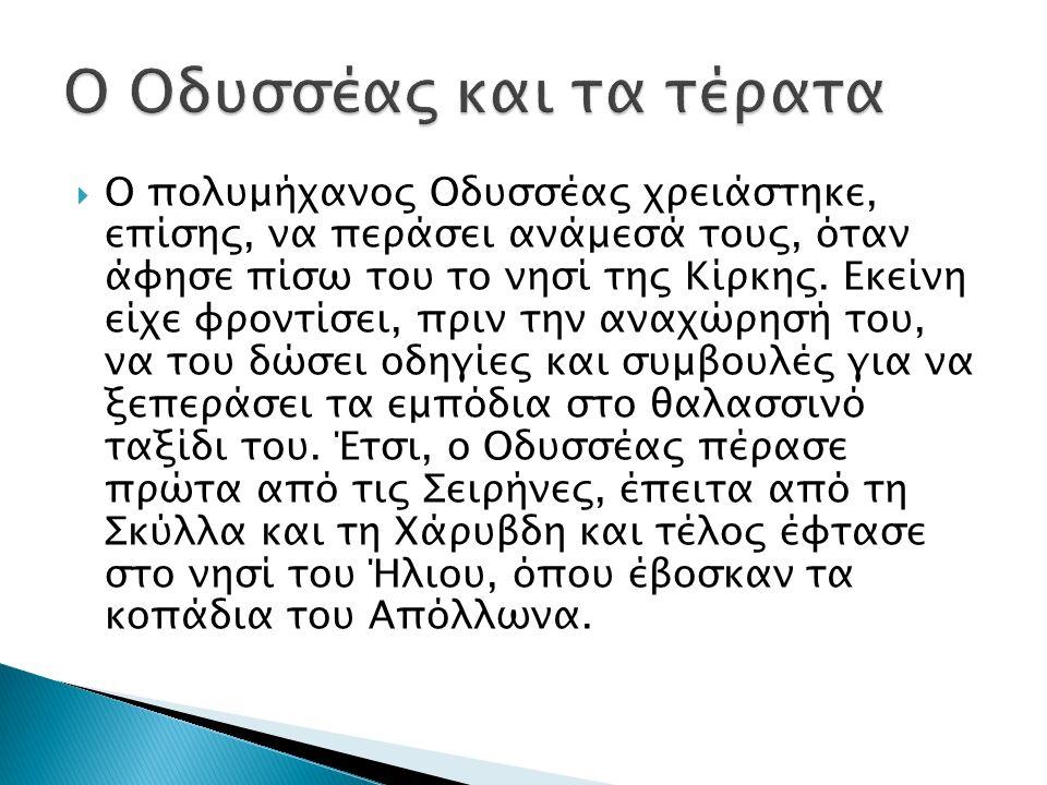  Ο πολυμήχανος Οδυσσέας χρειάστηκε, επίσης, να περάσει ανάμεσά τους, όταν άφησε πίσω του το νησί της Κίρκης.