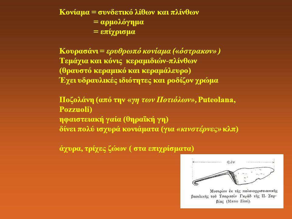 Κονίαμα = συνδετικό λίθων και πλίνθων = αρμολόγημα = επίχρισμα Κουρασάνι = ερυθρωπό κονίαμα («όστρακον» ) Τεμάχια και κόνις κεραμιδιών-πλίνθων (θραυστό κεραμικό και κεραμάλευρο) Έχει υδραυλικές ιδιότητες και ροδίζον χρώμα Ποζολάνη (από την «γη των Ποτιόλων», Puteolana, Pozzuoli) ηφαιστειακή γαία (θηραϊκή γη) δίνει πολύ ισχυρά κονιάματα (για «κινστέρνες» κλπ) άχυρα, τρίχες ζώων ( στα επιχρίσματα)