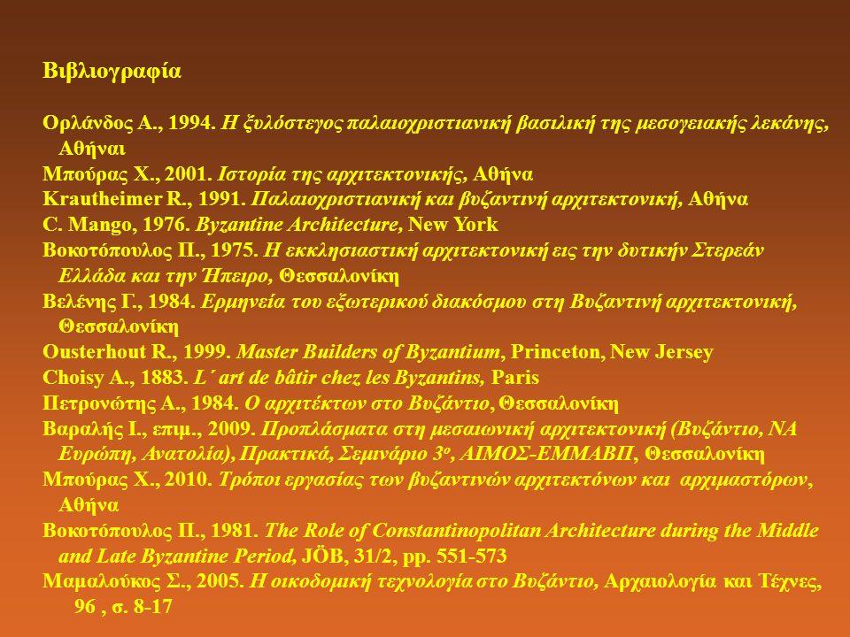 Βιβλιογραφία Ορλάνδος Α., 1994. Η ξυλόστεγος παλαιοχριστιανική βασιλική της μεσογειακής λεκάνης, Αθήναι Μπούρας Χ., 2001. Ιστορία της αρχιτεκτονικής,