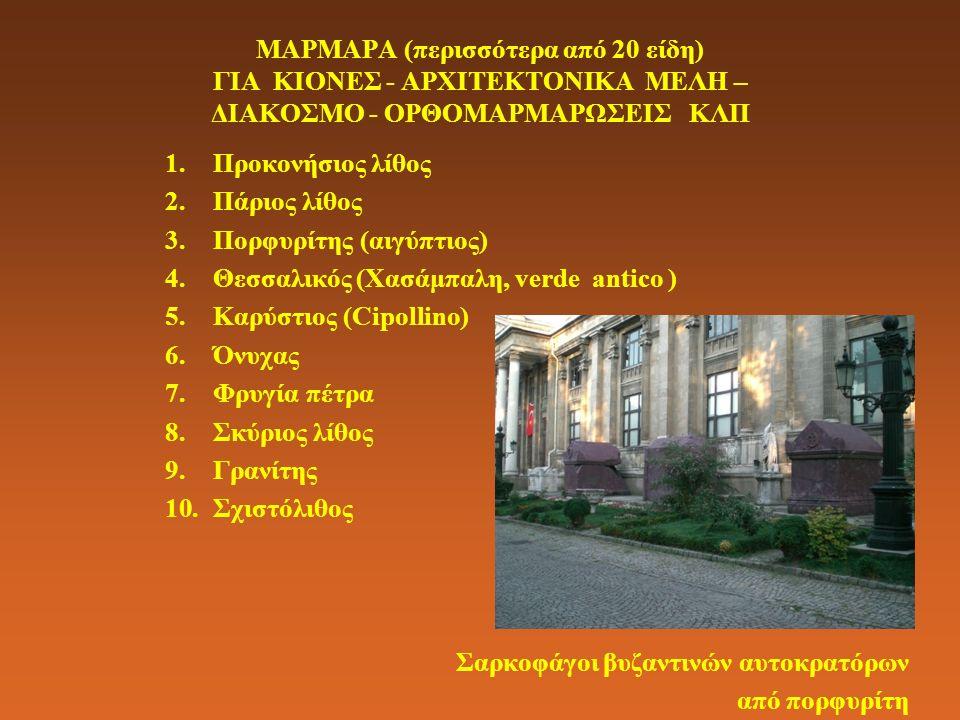 ΜΑΡΜΑΡΑ (περισσότερα από 20 είδη) ΓΙΑ ΚΙΟΝΕΣ - ΑΡΧΙΤΕΚΤΟΝΙΚΑ ΜΕΛΗ – ΔΙΑΚΟΣΜΟ - ΟΡΘΟΜΑΡΜΑΡΩΣΕΙΣ ΚΛΠ 1.Προκονήσιος λίθος 2.Πάριος λίθος 3.Πορφυρίτης (αιγύπτιος) 4.Θεσσαλικός (Χασάμπαλη, verde antico ) 5.Καρύστιος (Cipollino) 6.Όνυχας 7.Φρυγία πέτρα 8.Σκύριος λίθος 9.Γρανίτης 10.Σχιστόλιθος Σαρκοφάγοι βυζαντινών αυτοκρατόρων από πορφυρίτη