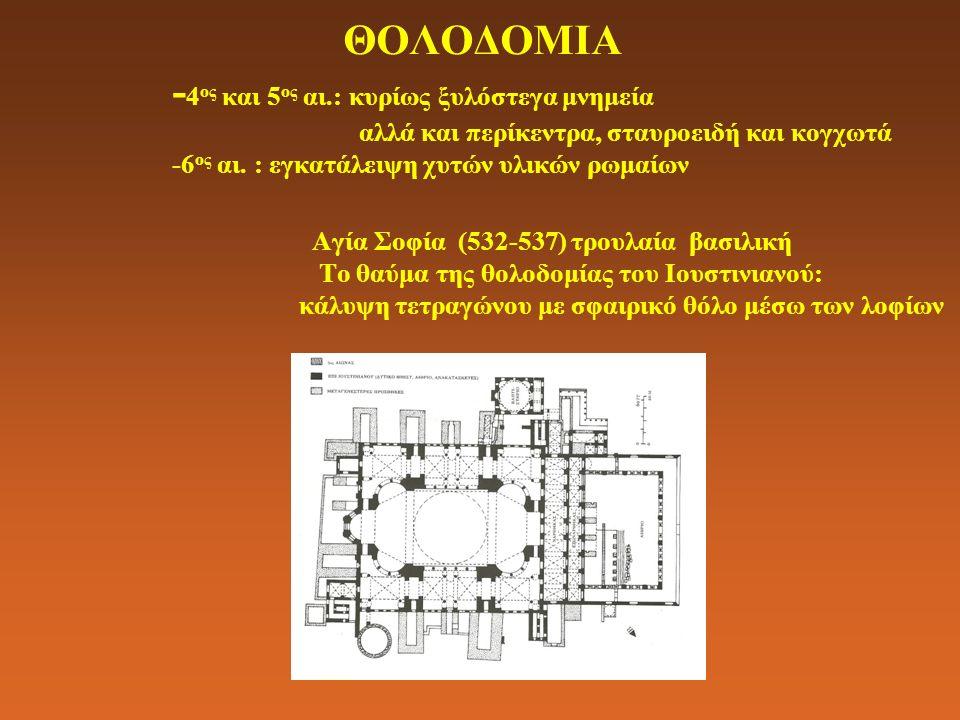 ΘΟΛΟΔΟΜΙΑ - 4 ος και 5 ος αι.: κυρίως ξυλόστεγα μνημεία αλλά και περίκεντρα, σταυροειδή και κογχωτά -6 ος αι. : εγκατάλειψη χυτών υλικών ρωμαίων Αγία