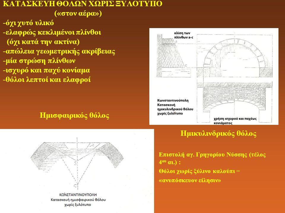ΚΑΤΑΣΚΕΥΗ ΘΟΛΩΝ ΧΩΡΙΣ ΞΥΛΟΤΥΠΟ («στον αέρα») -όχι χυτό υλικό -ελαφρώς κεκλιμένοι πλίνθοι (όχι κατά την ακτίνα) -απώλεια γεωμετρικής ακρίβειας -μία στρώση πλίνθων -ισχυρό και παχύ κονίαμα -θόλοι λεπτοί και ελαφροί Ημικυλινδρικός θόλος Επιστολή αγ.