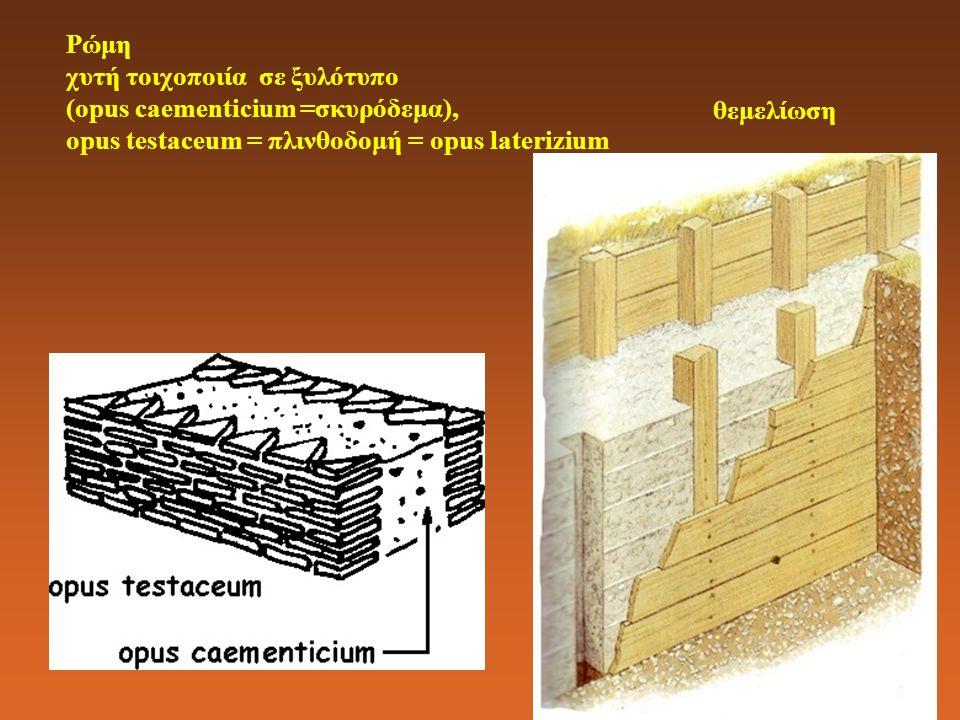 Ρώμη χυτή τοιχοποιία σε ξυλότυπο (opus caementicium =σκυρόδεμα), opus testaceum = πλινθοδομή = opus laterizium θεμελίωση