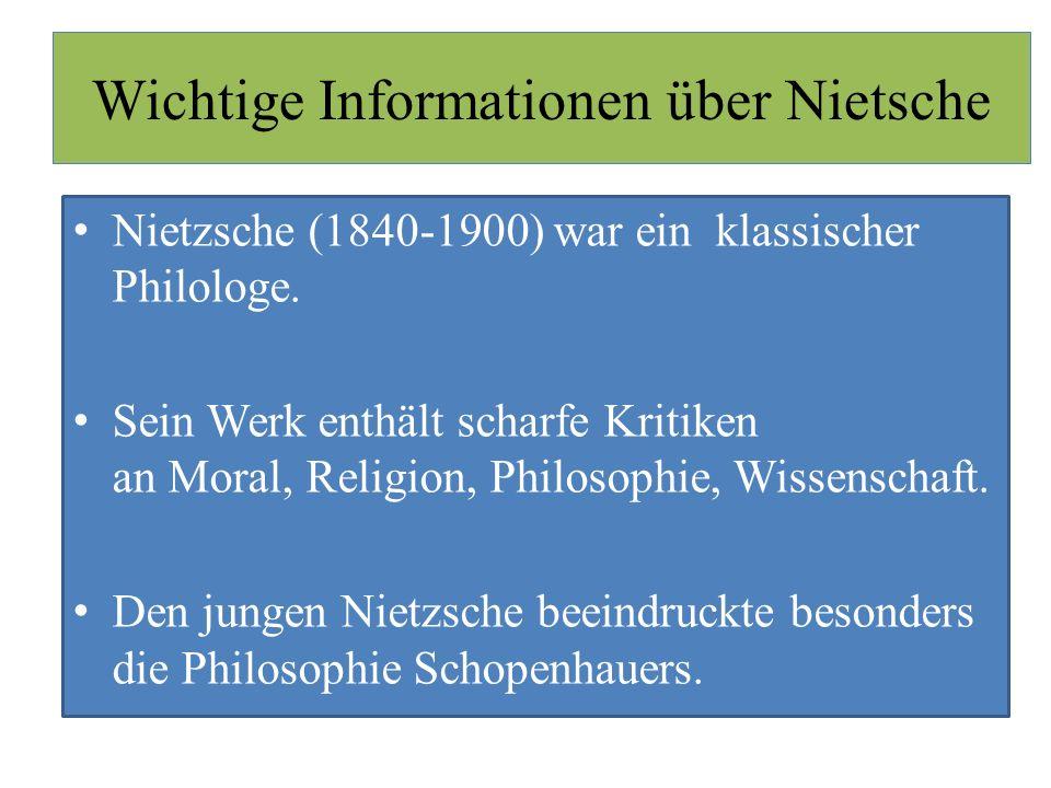 Wichtige Informationen über Nietsche Nietzsche (1840-1900) war ein klassischer Philologe. Sein Werk enthält scharfe Kritiken an Moral, Religion, Philo
