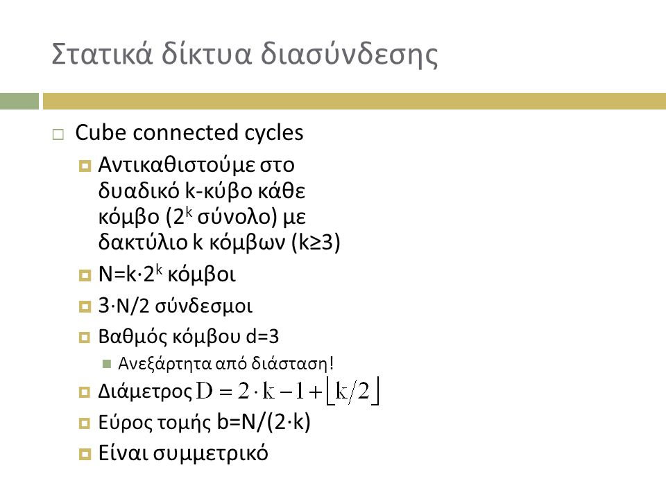 Στατικά δίκτυα διασύνδεσης  Cube connected cycles  Αντικαθιστούμε στο δυαδικό k-κύβο κάθε κόμβο (2 k σύνολο) με δακτύλιο k κόμβων (k≥3)  Ν=k∙2 k κόμβοι  3 ∙N/2 σύνδεσμοι  Βαθμός κόμβου d=3 Ανεξάρτητα από διάσταση.