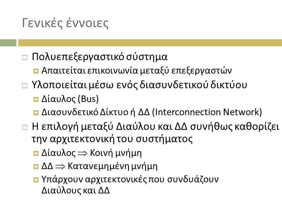 Γενικές έννοιες  Πολυεπεξεργαστικό σύστημα  Απαιτείται επικοινωνία μεταξύ επεξεργαστών  Υλοποιείται μέσω ενός διασυνδετικού δικτύου  Δίαυλος (Bus)  Διασυνδετικό Δίκτυο ή ΔΔ (Interconnection Network)  Η επιλογή μεταξύ Διαύλου και ΔΔ συνήθως καθορίζει την αρχιτεκτονική του συστήματος  Δίαυλος  Κοινή μνήμη  ΔΔ  Κατανεμημένη μνήμη  Υπάρχουν αρχιτεκτονικές που συνδυάζουν Διαύλους και ΔΔ
