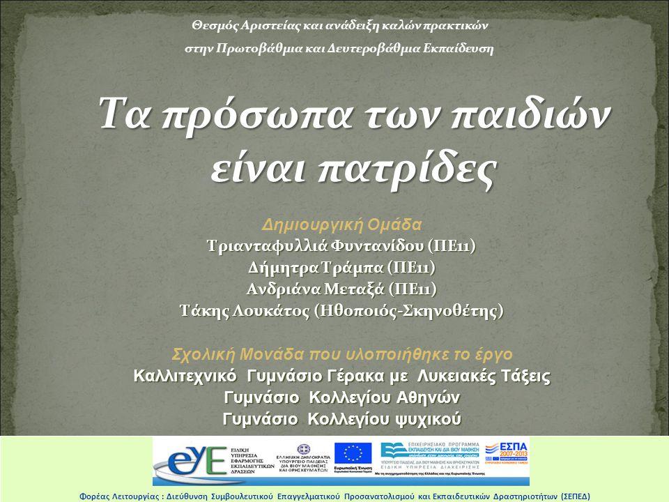 Φορέας Λειτουργίας: Διεύθυνση Συμβουλευτικού Επαγγελματικού Προσανατολισμού & Εκπαιδευτικών Δραστηριοτήτων (ΣΕΠΕΔ) Θεσμός Αριστείας και ανάδειξη καλών πρακτικών στην Πρωτοβάθμια και Δευτεροβάθμια Εκπαίδευση Δημιουργική Ομάδα Τριανταφυλλιά Φυντανίδου (ΠΕ11) Δήμητρα Τράμπα (ΠΕ11) Ανδριάνα Μεταξά (ΠΕ11) Τάκης Λουκάτος (Ηθοποιός-Σκηνοθέτης) Σχολική Μονάδα που υλοποιήθηκε το έργο Καλλιτεχνικό Γυμνάσιο Γέρακα με Λυκειακές Τάξεις Γυμνάσιο Κολλεγίου Αθηνών Γυμνάσιο Κολλεγίου ψυχικού Τα πρόσωπα των παιδιών είναι πατρίδες Φορέας Λειτουργίας: Διεύθυνση Συμβουλευτικού Επαγγελματικού Προσανατολισμού & Εκπαιδευτικών Δραστηριοτήτων (ΣΕΠΕΔ) Φορέας Λειτουργίας : Διεύθυνση Συμβουλευτικού Επαγγελματικού Προσανατολισμού και Εκπαιδευτικών Δραστηριοτήτων (ΣΕΠΕΔ)