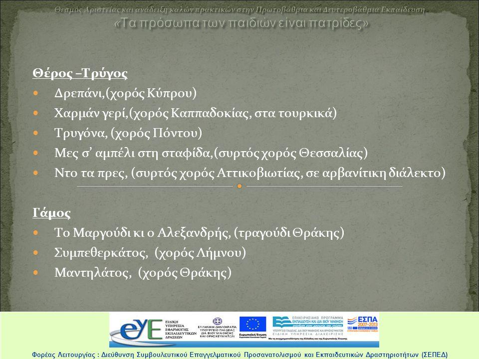 Θέρος –Τρύγος Δρεπάνι,(χορός Κύπρου) Χαρμάν γερί,(χορός Καππαδοκίας, στα τουρκικά) Τρυγόνα, (χορός Πόντου) Μες σ' αμπέλι στη σταφίδα,(συρτός χορός Θεσσαλίας) Ντο τα πρες, (συρτός χορός Αττικοβιωτίας, σε αρβανίτικη διάλεκτο) Γάμος Το Μαργούδι κι ο Αλεξανδρής, (τραγούδι Θράκης) Συμπεθερκάτος, (χορός Λήμνου) Μαντηλάτος, (χορός Θράκης) Φορέας Λειτουργίας : Διεύθυνση Συμβουλευτικού Επαγγελματικού Προσανατολισμού και Εκπαιδευτικών Δραστηριοτήτων (ΣΕΠΕΔ)