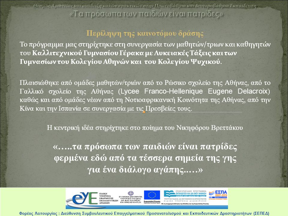 Δημιουργική Ομάδα Τριανταφυλλιά Φυντανίδου Ανδριάνα Μεταξά Δήμητρα Τράμπα Τάκης Λουκάτος Καλλιτεχνικό Γυμνάσιο Γέρακα με Λυκειακές Τάξεις Γυμνάσιο Κολλεγίου Αθηνών Γυμνάσιο Κολλεγίου ψυχικού Φορέας Λειτουργίας : Διεύθυνση Συμβουλευτικού Επαγγελματικού Προσανατολισμού και Εκπαιδευτικών Δραστηριοτήτων (ΣΕΠΕΔ) Τα πρόσωπα των παιδιών είναι πατρίδες είναι πατρίδες