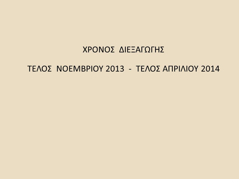 ΧΡΟΝΟΣ ΔΙΕΞΑΓΩΓΗΣ ΤΕΛΟΣ ΝΟΕΜΒΡΙΟΥ 2013 - ΤΕΛΟΣ ΑΠΡΙΛΙΟΥ 2014