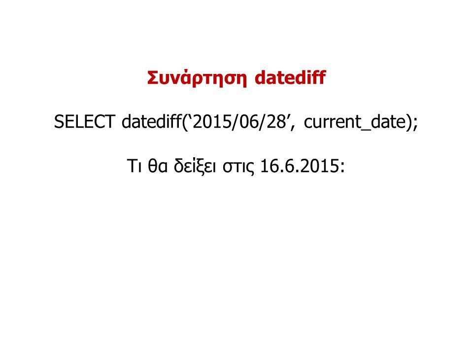 Συνάρτηση datediff SELECT datediff('2015/06/28', current_date); Τι θα δείξει στις 16.6.2015: