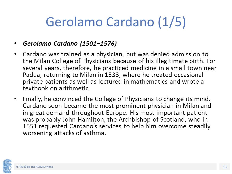 13 Η Άλγεβρα της Αναγέννησης Gerolamo Cardano (1/5) Gerolamo Cardano (1501–1576) Cardano was trained as a physician, but was denied admission to the M