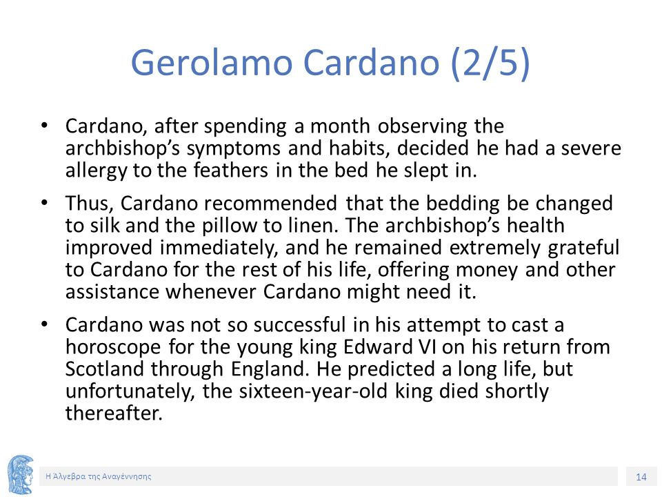 14 Η Άλγεβρα της Αναγέννησης Gerolamo Cardano (2/5) Cardano, after spending a month observing the archbishop's symptoms and habits, decided he had a severe allergy to the feathers in the bed he slept in.