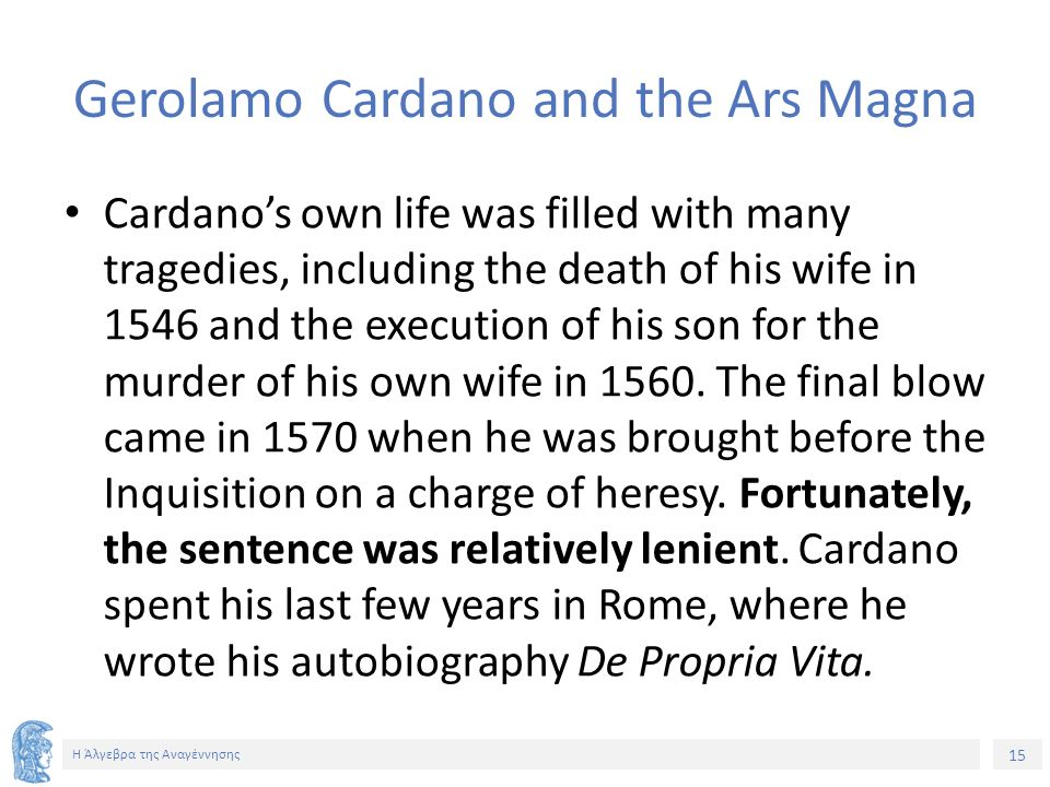 15 Η Άλγεβρα της Αναγέννησης Gerolamo Cardano and the Ars Magna Cardano's own life was filled with many tragedies, including the death of his wife in
