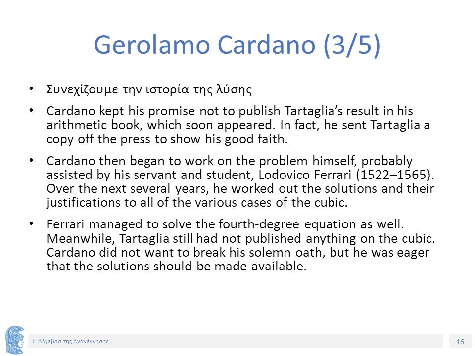 16 Η Άλγεβρα της Αναγέννησης Gerolamo Cardano (3/5) Συνεχίζουμε την ιστορία της λύσης Cardano kept his promise not to publish Tartaglia's result in his arithmetic book, which soon appeared.