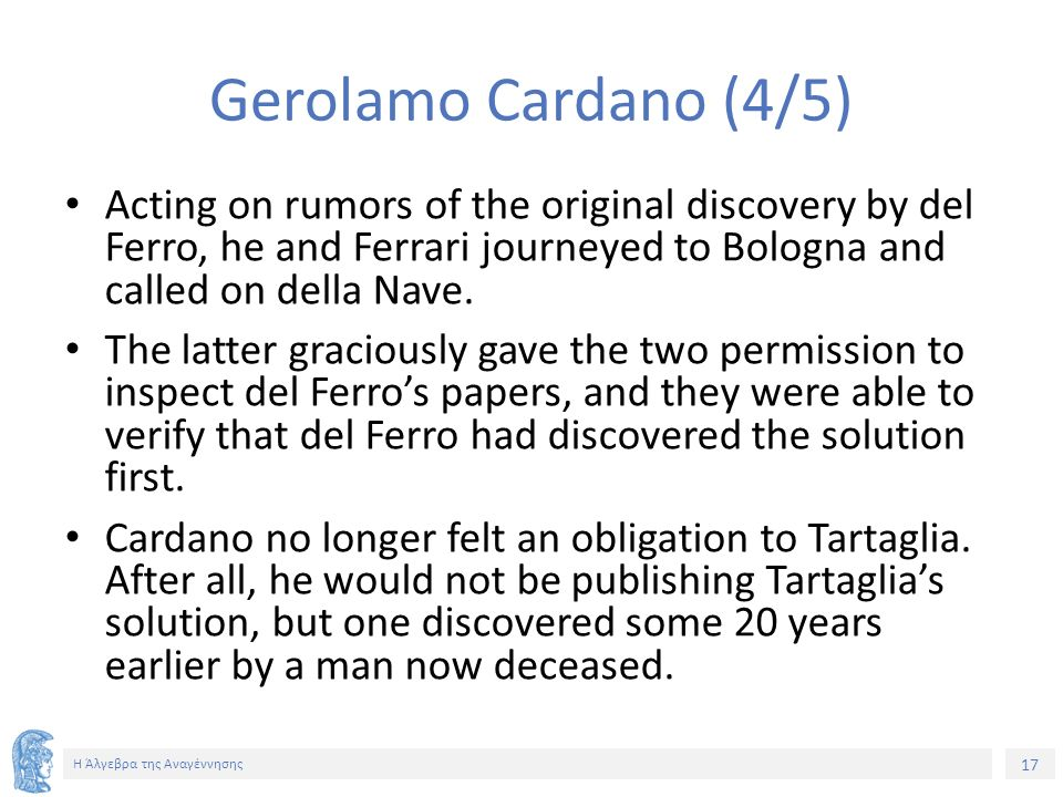 17 Η Άλγεβρα της Αναγέννησης Gerolamo Cardano (4/5) Acting on rumors of the original discovery by del Ferro, he and Ferrari journeyed to Bologna and c