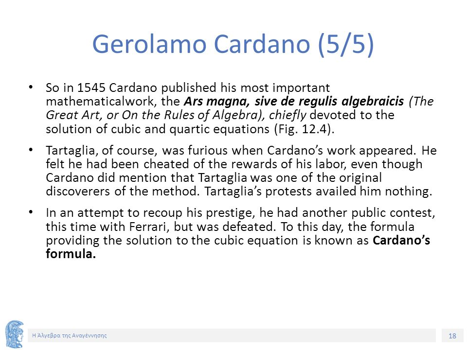 18 Η Άλγεβρα της Αναγέννησης Gerolamo Cardano (5/5) So in 1545 Cardano published his most important mathematicalwork, the Ars magna, sive de regulis algebraicis (The Great Art, or On the Rules of Algebra), chiefly devoted to the solution of cubic and quartic equations (Fig.