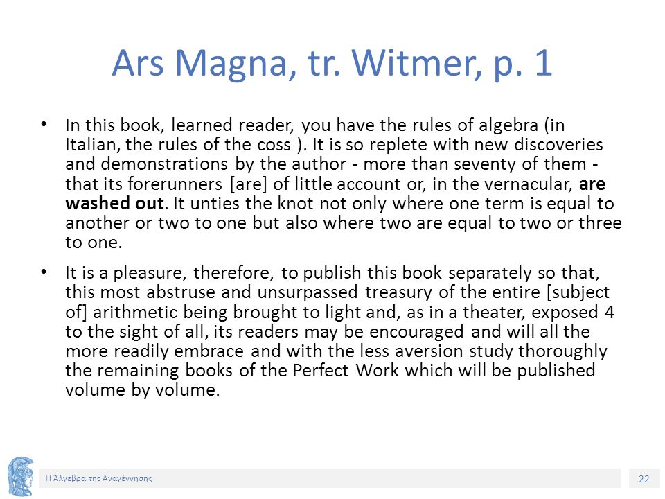 22 Η Άλγεβρα της Αναγέννησης Ars Magna, tr. Witmer, p. 1 In this book, learned reader, you have the rules of algebra (in Italian, the rules of the cos