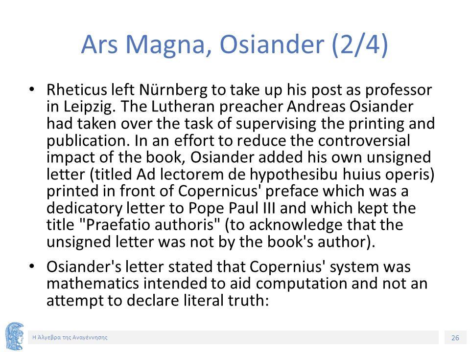 26 Η Άλγεβρα της Αναγέννησης Ars Magna, Osiander (2/4) Rheticus left Nürnberg to take up his post as professor in Leipzig.