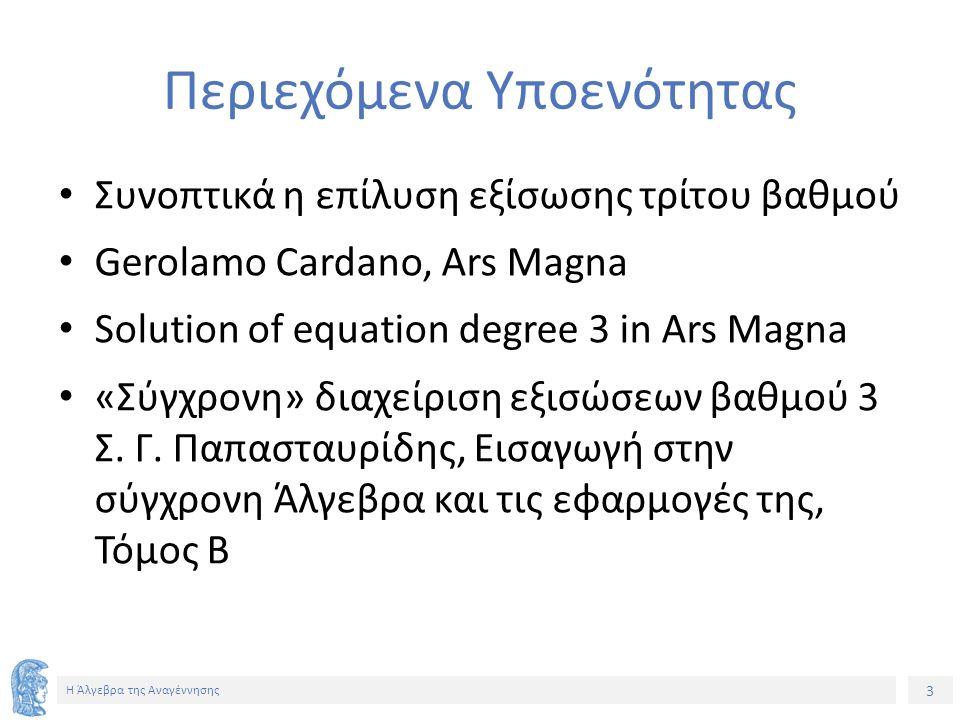 3 Η Άλγεβρα της Αναγέννησης Περιεχόμενα Υποενότητας Συνοπτικά η επίλυση εξίσωσης τρίτου βαθμού Gerolamo Cardano, Ars Magna Solution of equation degree 3 in Ars Magna «Σύγχρονη» διαχείριση εξισώσεων βαθμού 3 Σ.