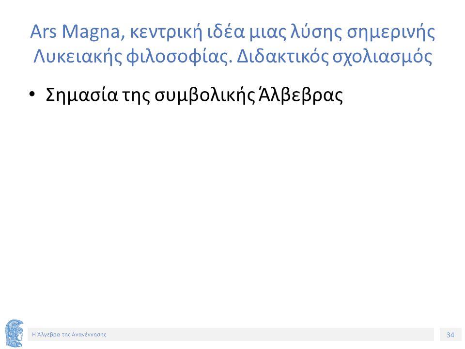 34 Η Άλγεβρα της Αναγέννησης Ars Magna, κεντρική ιδέα μιας λύσης σημερινής Λυκειακής φιλοσοφίας. Διδακτικός σχολιασμός Σημασία της συμβολικής Άλβεβρας