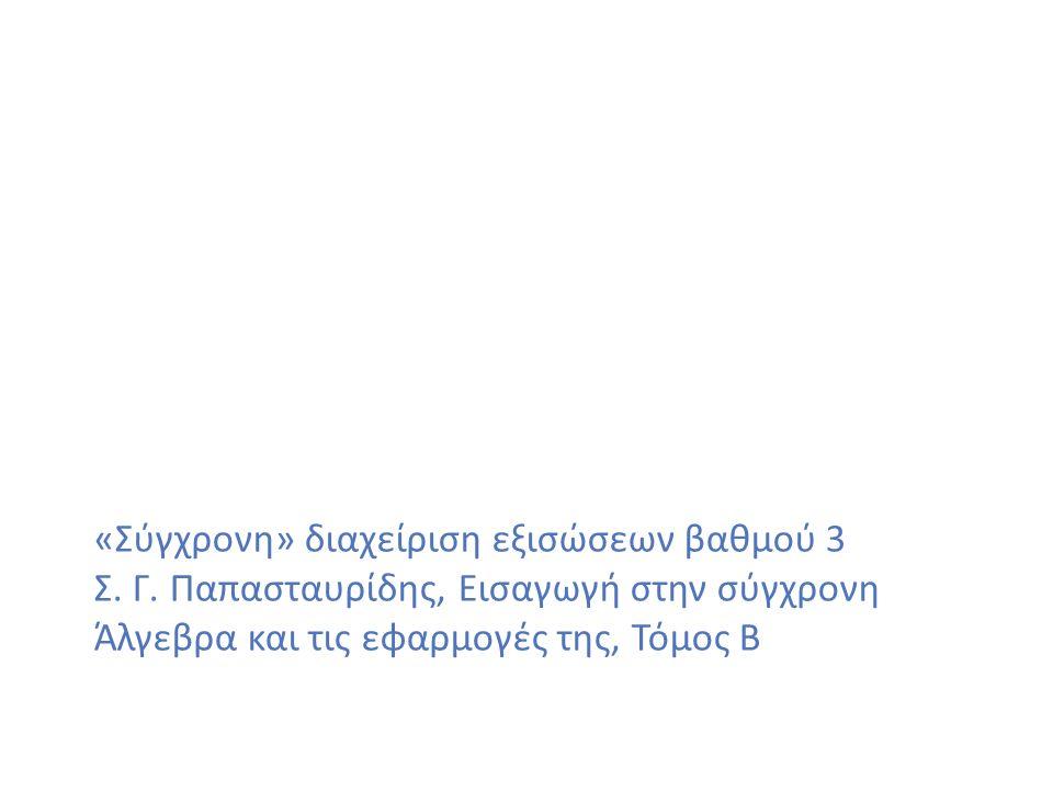 «Σύγχρονη» διαχείριση εξισώσεων βαθμού 3 Σ. Γ. Παπασταυρίδης, Εισαγωγή στην σύγχρονη Άλγεβρα και τις εφαρμογές της, Τόμος Β