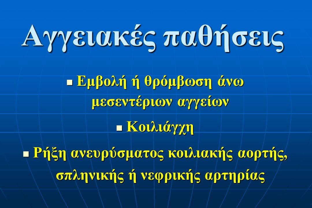 Αγγειακές παθήσεις Εμβολή ή θρόμβωση άνω μεσεντέριων αγγείων Εμβολή ή θρόμβωση άνω μεσεντέριων αγγείων Κοιλιάγχη Κοιλιάγχη Ρήξη ανευρύσματος κοιλιακής